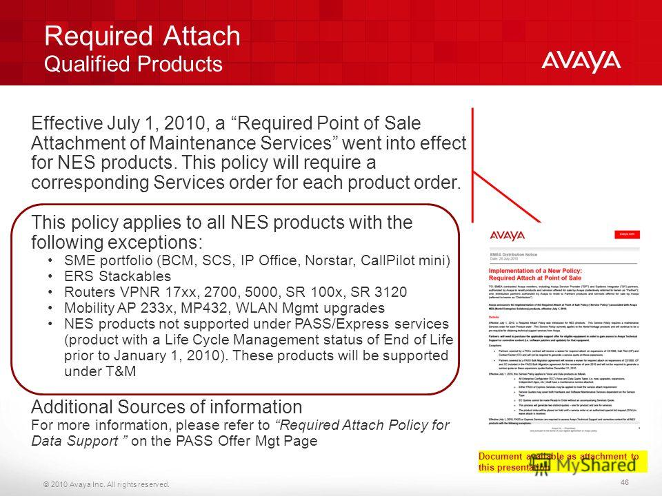 © 2010 Avaya Inc. All rights reserved. Required Attach Qualified Products 46 Effective July 1, 2010, a Required Point of Sale Attachment of Maintenance Services went into effect for NES products. This policy will require a corresponding Services orde