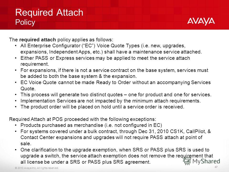 © 2010 Avaya Inc. All rights reserved. Required Attach Policy 47 The required attach policy applies as follows: All Enterprise Configurator (EC) Voice Quote Types (i.e. new, upgrades, expansions, Independent Apps, etc.) shall have a maintenance servi