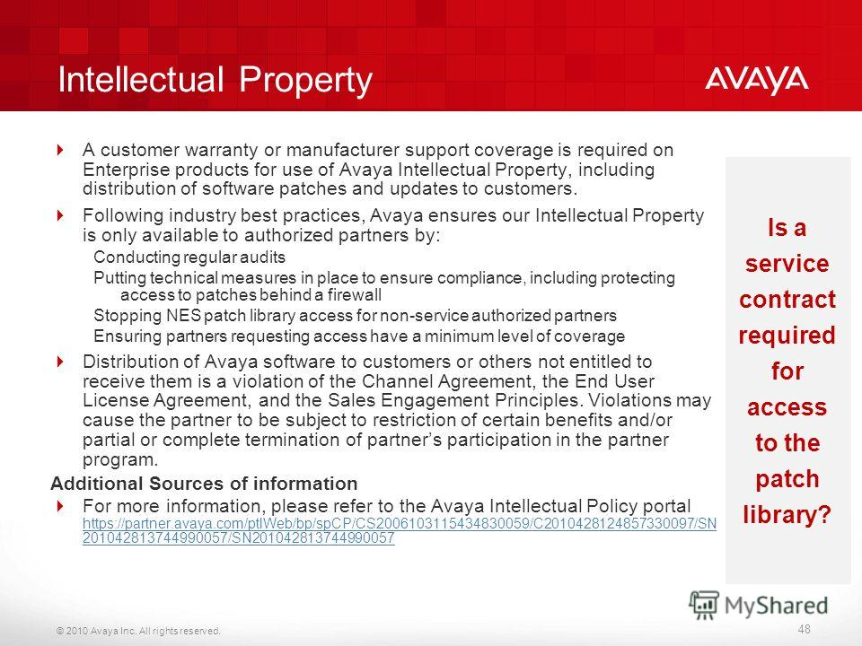 © 2010 Avaya Inc. All rights reserved. Intellectual Property A customer warranty or manufacturer support coverage is required on Enterprise products for use of Avaya Intellectual Property, including distribution of software patches and updates to cus