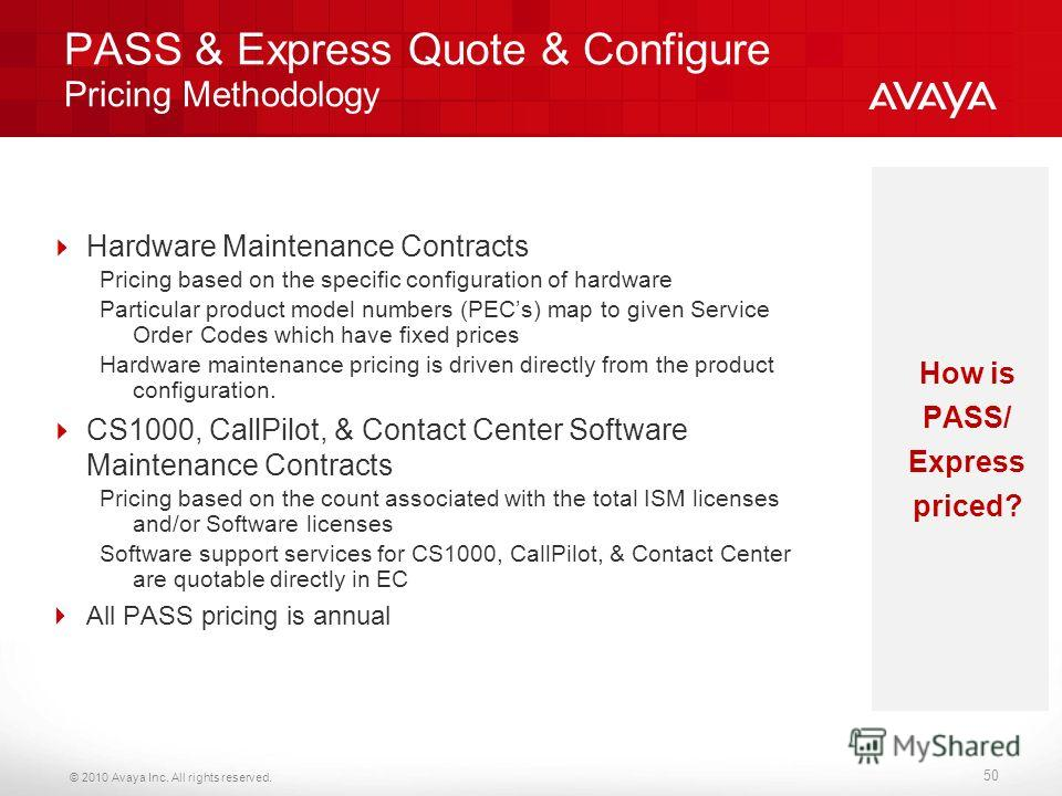 © 2010 Avaya Inc. All rights reserved. PASS & Express Quote & Configure Pricing Methodology Hardware Maintenance Contracts Pricing based on the specific configuration of hardware Particular product model numbers (PECs) map to given Service Order Code