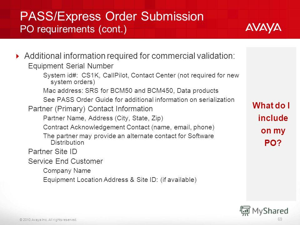 © 2010 Avaya Inc. All rights reserved. PASS/Express Order Submission PO requirements (cont.) Additional information required for commercial validation: Equipment Serial Number System id#: CS1K, CallPilot, Contact Center (not required for new system o