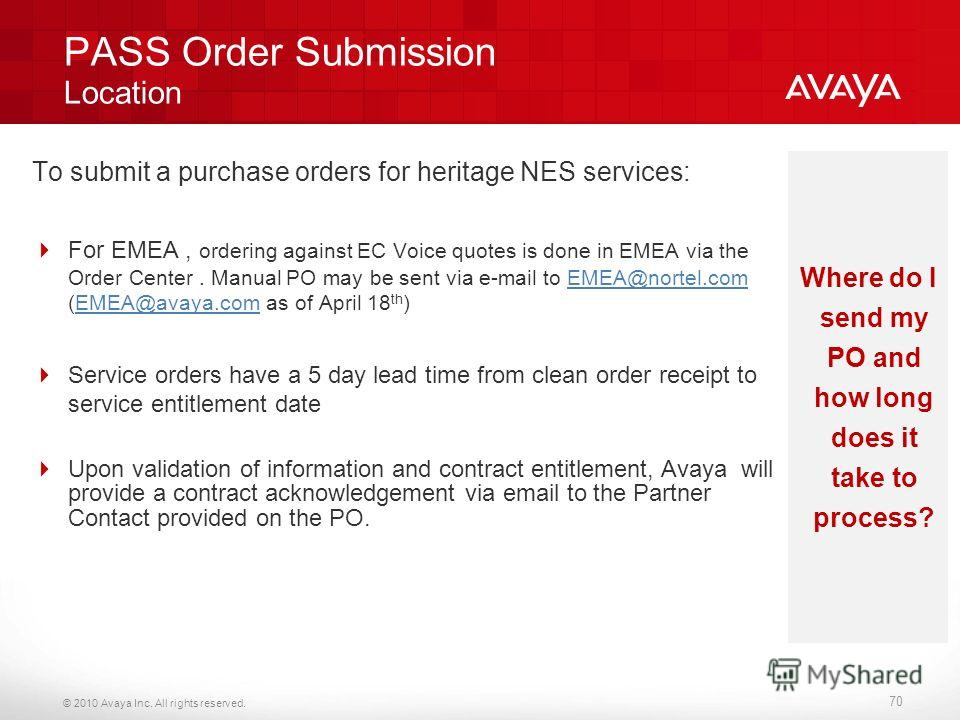 © 2010 Avaya Inc. All rights reserved. PASS Order Submission Location To submit a purchase orders for heritage NES services: For EMEA, ordering against EC Voice quotes is done in EMEA via the Order Center. Manual PO may be sent via e-mail to EMEA@nor