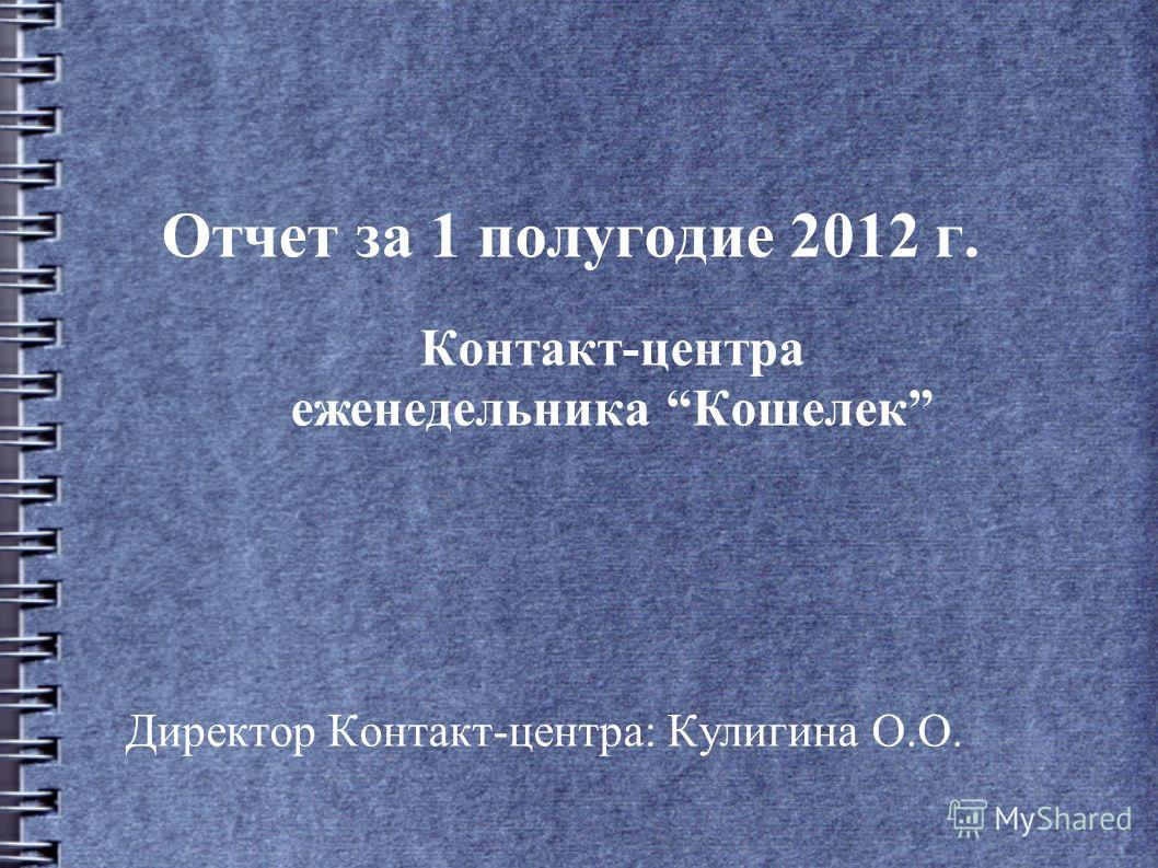 Отчет за 1 полугодие 2012 г. Контакт-центра еженедельника Кошелек Директор Контакт-центра: Кулигина О.О.