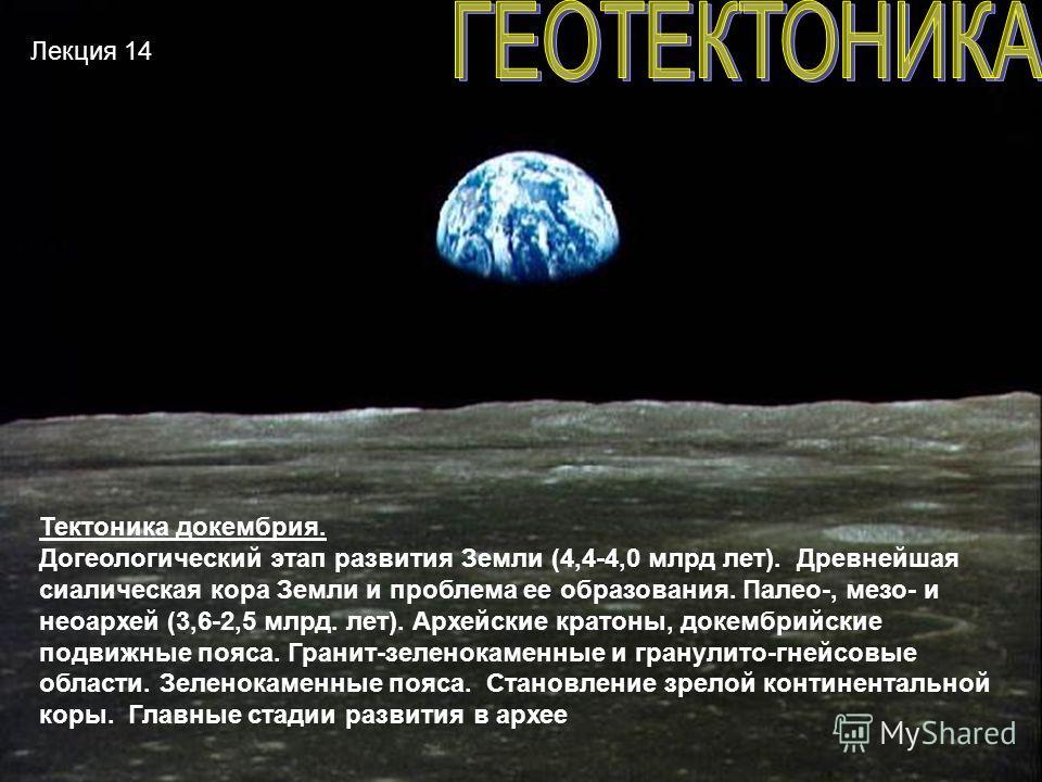 Лекция 14 Тектоника докембрия. Догеологический этап развития Земли (4,4-4,0 млрд лет). Древнейшая салическая кора Земли и проблема ее образования. Палео-, мезо- и неоархей (3,6-2,5 млрд. лет). Архейские кротоны, докембрийские подвижные пояса. Гранит-