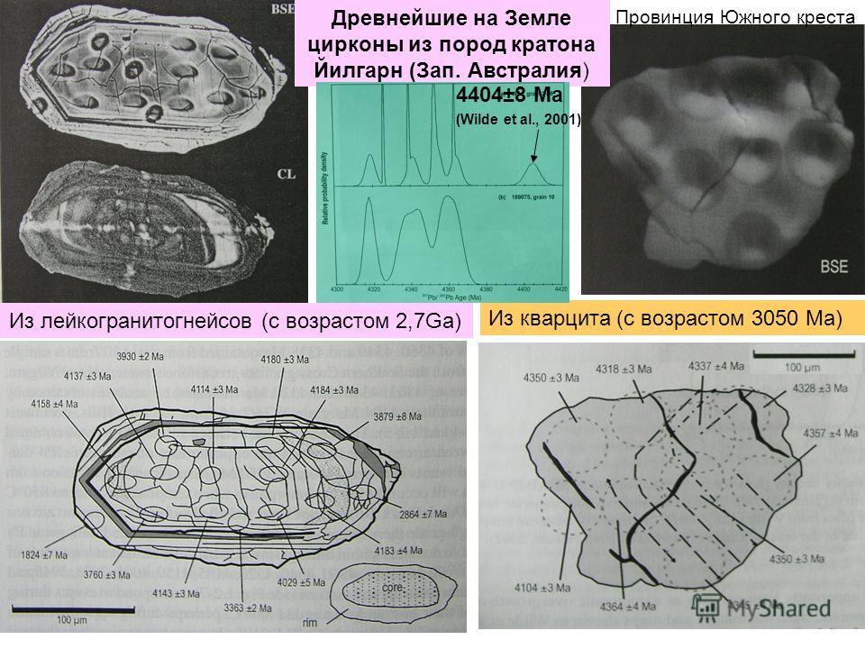 Древнейшие на Земле цирконы из пород картона Йилгарн (Зап. Австралия) Из лейкогранитогнейсов (с возрастом 2,7Gа) Из кварцита (с возрастом 3050 Ма) 4404±8 Ma (Wilde et al., 2001) Провинция Южного креста