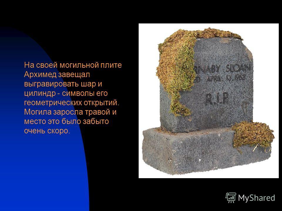 На своей могильной плите Архимед завещал выгравировать шар и цилиндр - символы его геометрических открытий. Могила заросла травой и место это было забыто очень скоро.
