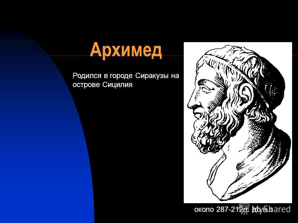 Архимед около 287-212 гг. до н.э Родился в городе Сиракузы на острове Сицилия