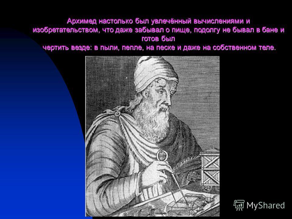 Архимед настолько был увлечённый вычислениями и изобретательством, что даже забывал о пище, подолгу не бывал в бане и готов был чертить везде: в пыли, пепле, на песке и даже на собственном теле. чертить везде: в пыли, пепле, на песке и даже на собств