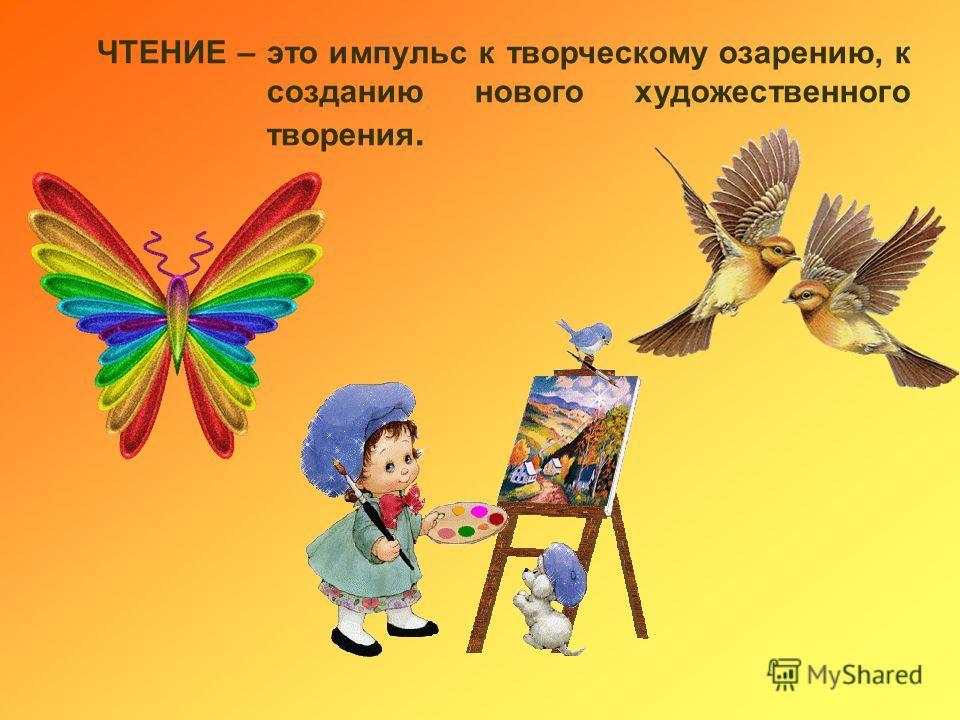 ЧТЕНИЕ – это импульс к творческому озарению, к созданию нового художественного творения.