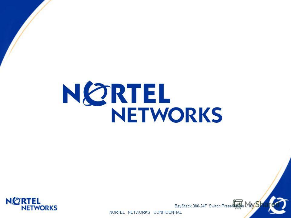 NORTEL NETWORKS CONFIDENTIAL BayStack 380-24F Switch Presentation - 16