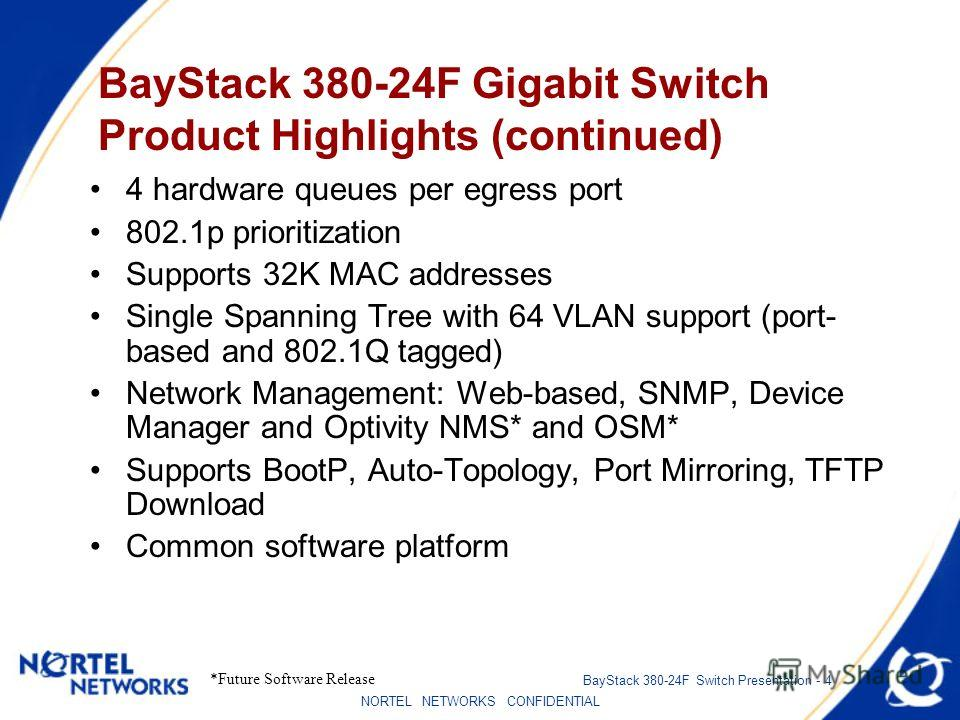 NORTEL NETWORKS CONFIDENTIAL BayStack 380-24F Switch Presentation - 4 BayStack 380-24F Gigabit Switch Product Highlights (continued) 4 hardware queues per egress port 802.1p prioritization Supports 32K MAC addresses Single Spanning Tree with 64 VLAN