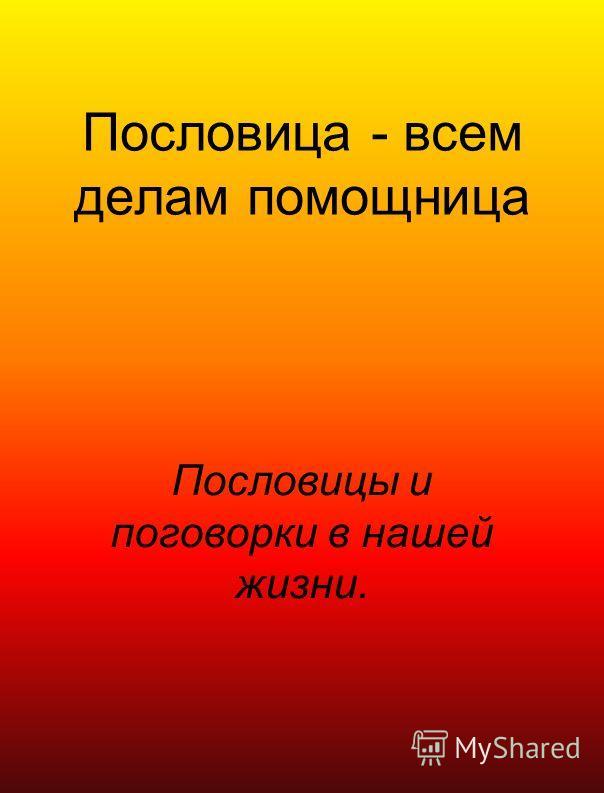 Пословица - всем делам помощница Пословицы и поговорки в нашей жизни.