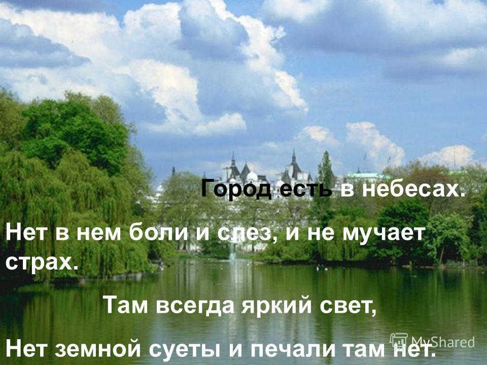 Город есть в небесах. Нет в нем боли и слез, и не мучает страх. Там всегда яркий свет, Нет земной суеты и печали там нет.