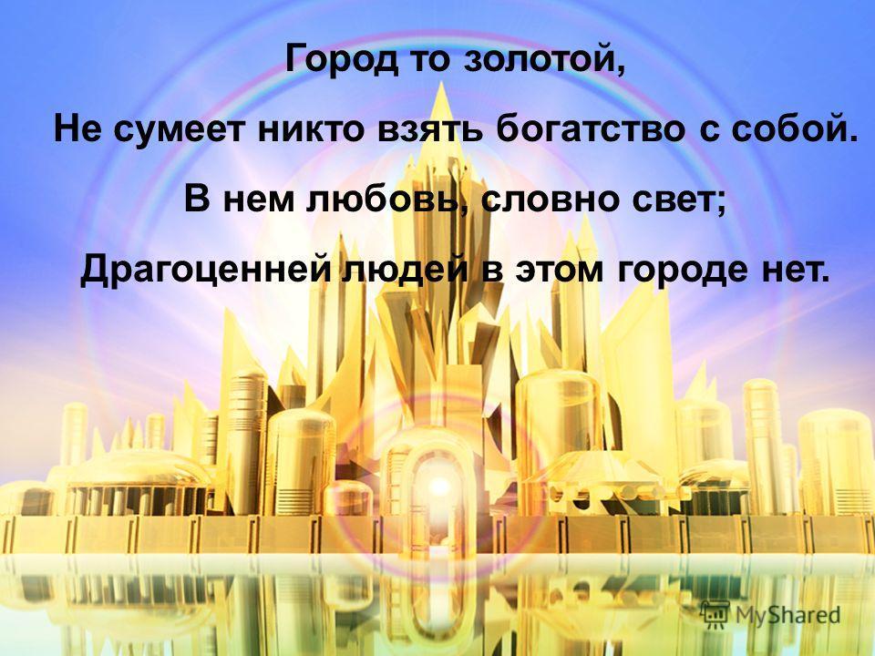 Город то золотой, Не сумеет никто взять богатство с собой. В нем любовь, словно свет; Драгоценней людей в этом городе нет.