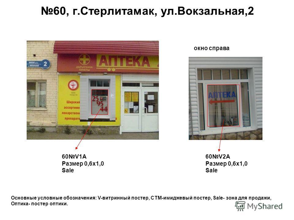 60, г.Стерлитамак, ул.Вокзальная,2 60V1A Размер 0,6 х 1,0 Sale 60V2A Размер 0,6 х 1,0 Sale Основные условные обозначения: V-витринный постер, СТМ-имиджевый постер, Sale- зона для продажи, Оптика- постер оптики. окно справа