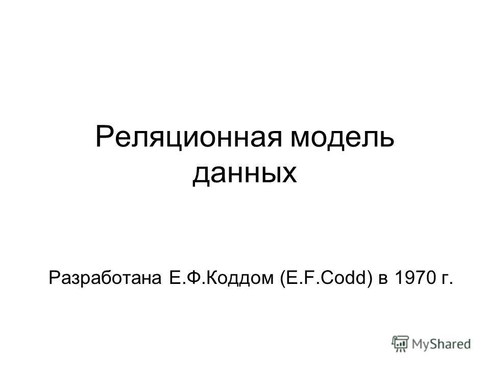 Реляционная модель данных Разработана Е.Ф.Коддом (E.F.Codd) в 1970 г.