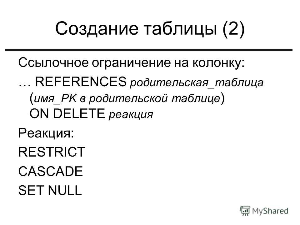 Создание таблицы (2) Ссылочное ограничение на колонку: … REFERENCES родительская_таблица ( имя_PK в родительской таблице ) ON DELETE реакция Реакция: RESTRICT CASCADE SET NULL