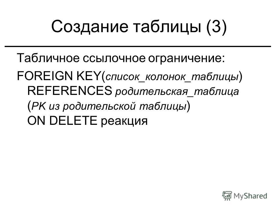 Создание таблицы (3) Табличное ссылочное ограничение: FOREIGN KEY( список_колонок_таблицы ) REFERENCES родительская_таблица ( PK из родительской таблицы ) ON DELETE реакция