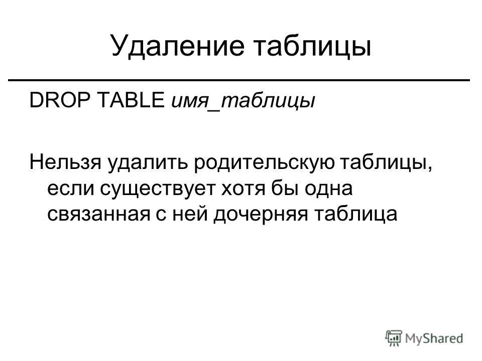 Удаление таблицы DROP TABLE имя_таблицы Нельзя удалить родительскую таблицы, если существует хотя бы одна связанная с ней дочерняя таблица