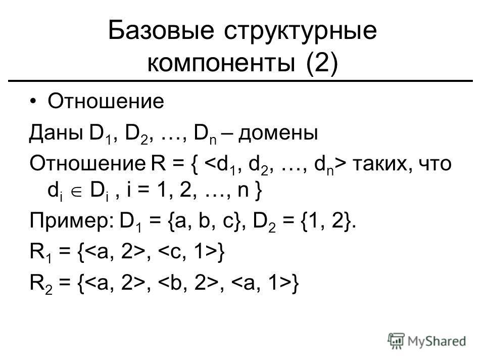 Базовые структурные компоненты (2) Отношение Даны D 1, D 2, …, D n – домены Отношение R = { таких, что d i D i, i = 1, 2, …, n } Пример: D 1 = {a, b, c}, D 2 = {1, 2}. R 1 = {, } R 2 = {,, }