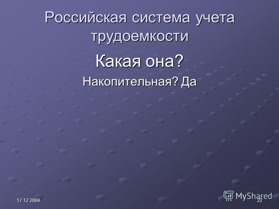 2217.12.2004 Российская система учета трудоемкости Какая она? Накопительная? Да