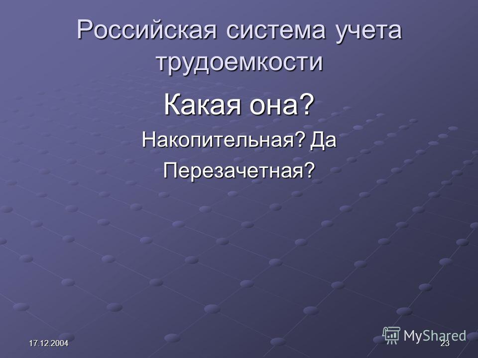 2317.12.2004 Российская система учета трудоемкости Какая она? Накопительная? Да Перезачетная?