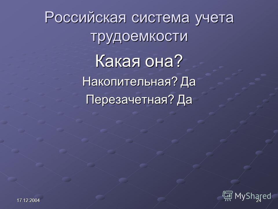 2417.12.2004 Российская система учета трудоемкости Какая она? Накопительная? Да Перезачетная? Да