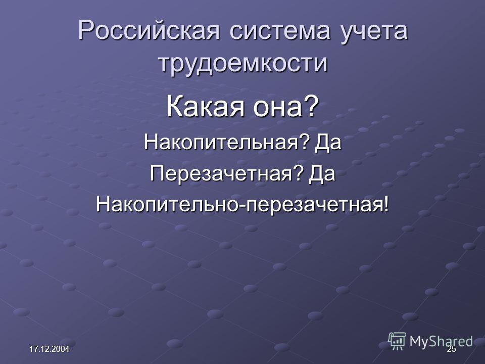 2517.12.2004 Российская система учета трудоемкости Какая она? Накопительная? Да Перезачетная? Да Накопительно-перезачетная!