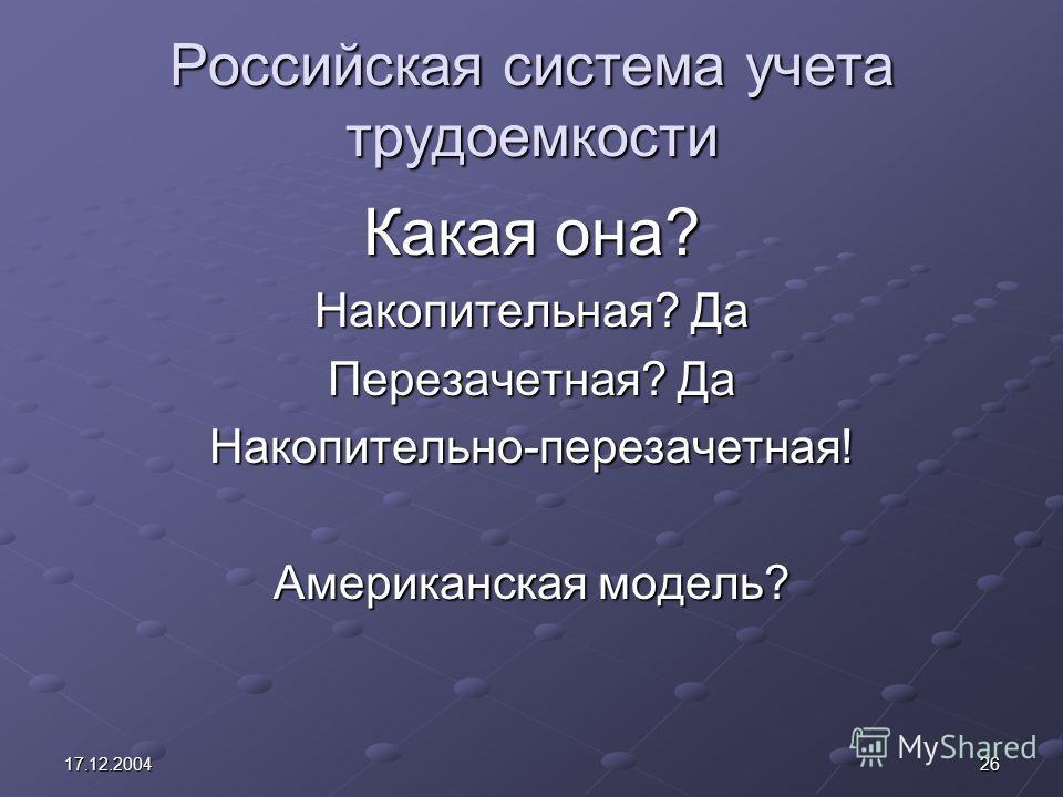 2617.12.2004 Российская система учета трудоемкости Какая она? Накопительная? Да Перезачетная? Да Накопительно-перезачетная! Американская модель?