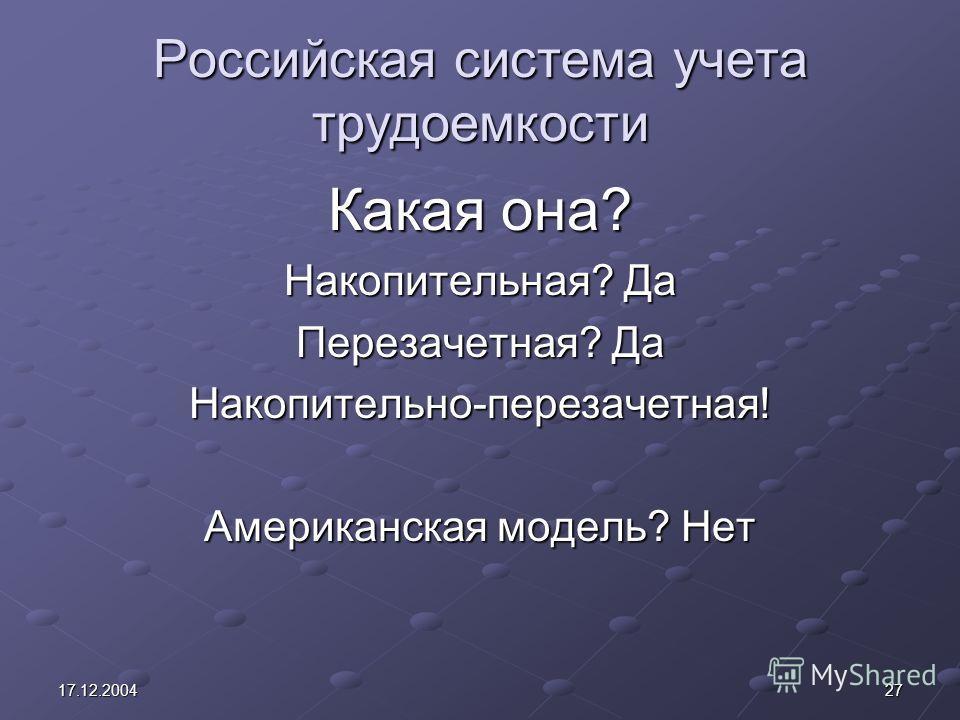 2717.12.2004 Российская система учета трудоемкости Какая она? Накопительная? Да Перезачетная? Да Накопительно-перезачетная! Американская модель? Нет