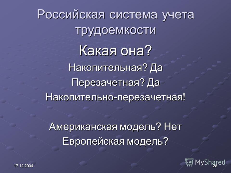 2817.12.2004 Российская система учета трудоемкости Какая она? Накопительная? Да Перезачетная? Да Накопительно-перезачетная! Американская модель? Нет Европейская модель?