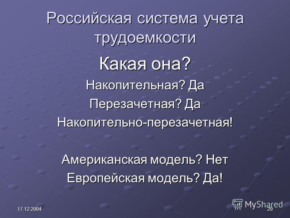 2917.12.2004 Российская система учета трудоемкости Какая она? Накопительная? Да Перезачетная? Да Накопительно-перезачетная! Американская модель? Нет Европейская модель? Да!