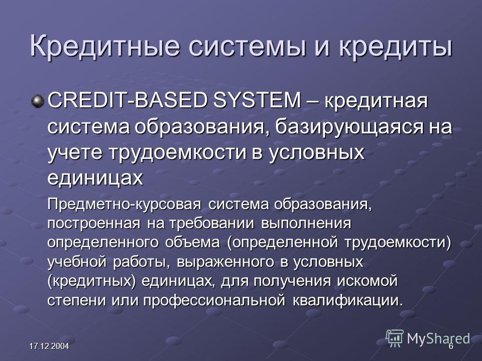 617.12.2004 Кредитные системы и кредиты CREDIT-BASED SYSTEM – кредитная система образования, базирующаяся на учете трудоемкости в условных единицах Предметно-курсовая система образования, построенная на требовании выполнения определенного объема (опр