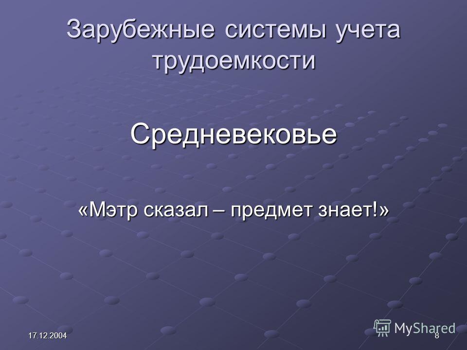817.12.2004 Зарубежные системы учета трудоемкости Средневековье «Мэтр сказал – предмет знает!»