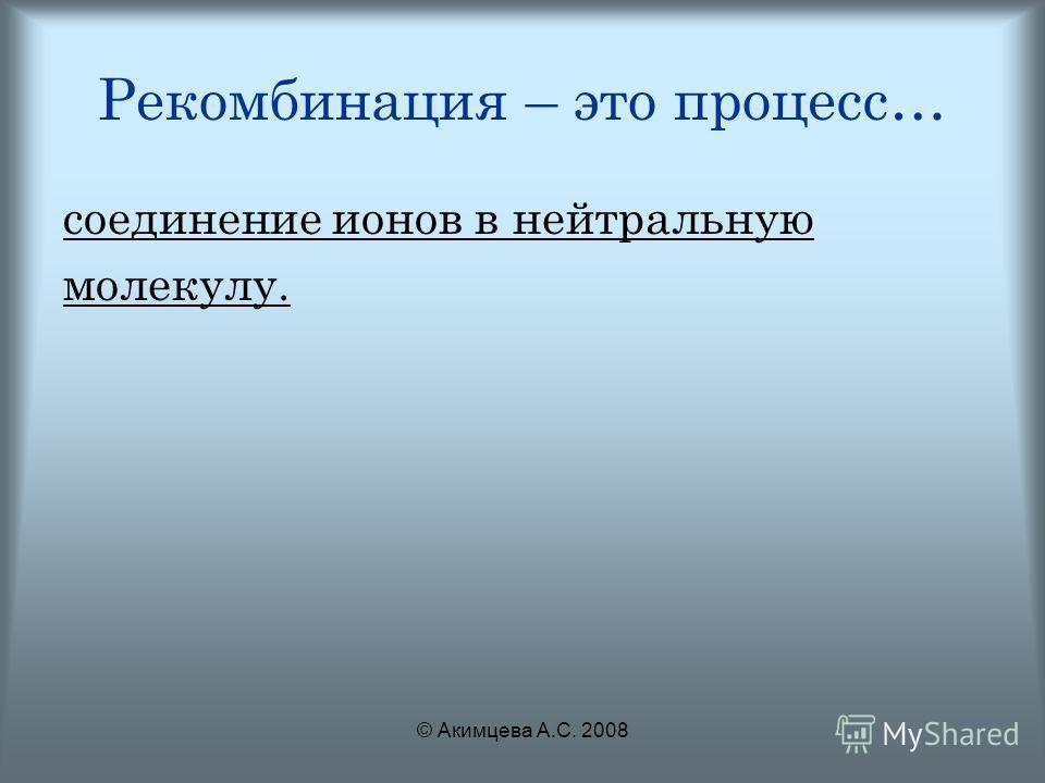 © Акимцева А.С. 2008 Рекомбинация – это процесс… соединение ионов в нейтральную молекулу.