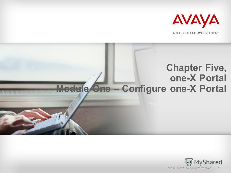 © 2009 Avaya Inc. All rights reserved.1 Chapter Five, one-X Portal Module One – Configure one-X Portal