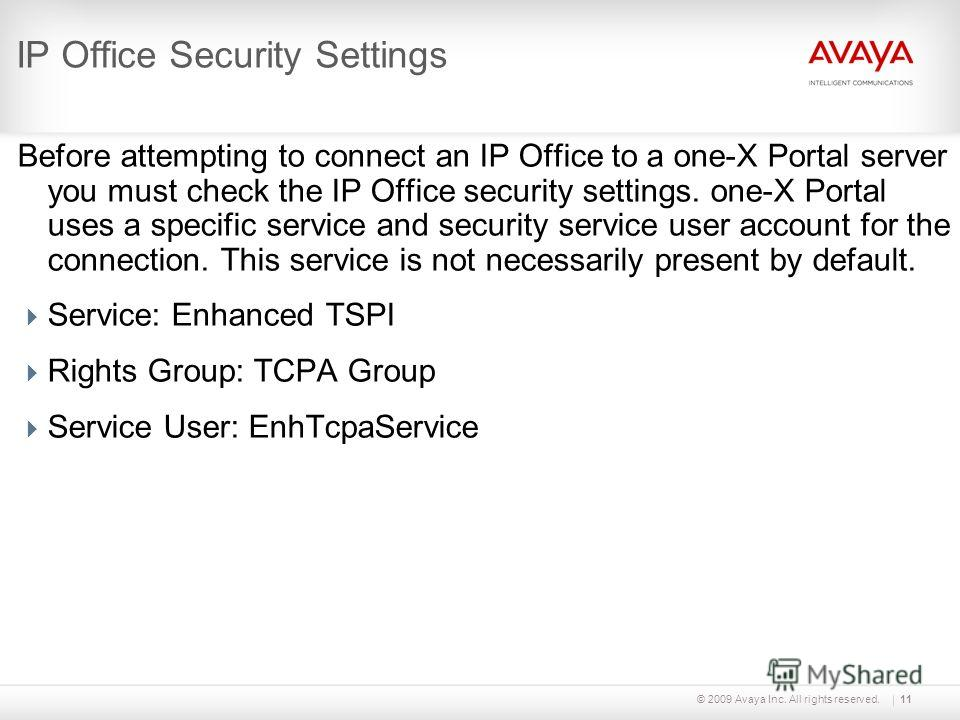© 2009 Avaya Inc. All rights reserved.11 IP Office Security Settings Before attempting to connect an IP Office to a one-X Portal server you must check the IP Office security settings. one-X Portal uses a specific service and security service user acc