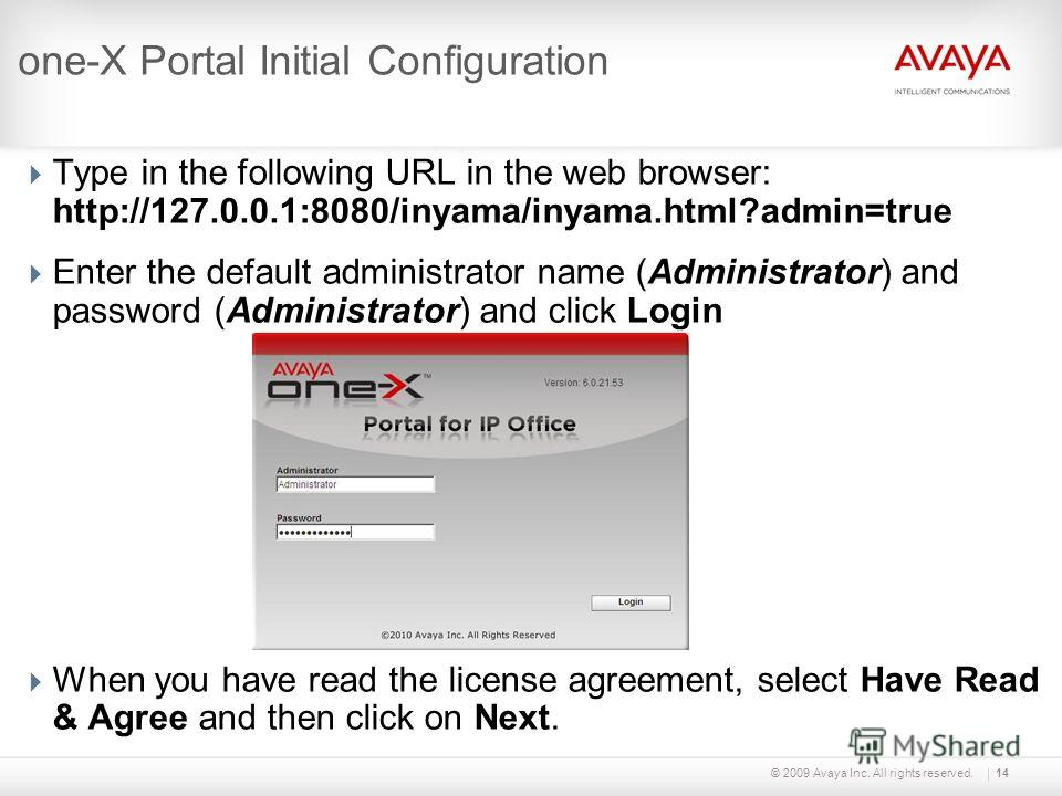 © 2009 Avaya Inc. All rights reserved.14 one-X Portal Initial Configuration Type in the following URL in the web browser: http://127.0.0.1:8080/inyama/inyama.html?admin=true Enter the default administrator name (Administrator) and password (Administr