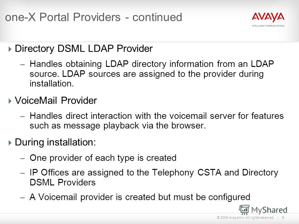 © 2009 Avaya Inc. All rights reserved.5 one-X Portal Providers - continued Directory DSML LDAP Provider – Handles obtaining LDAP directory information from an LDAP source. LDAP sources are assigned to the provider during installation. VoiceMail Provi