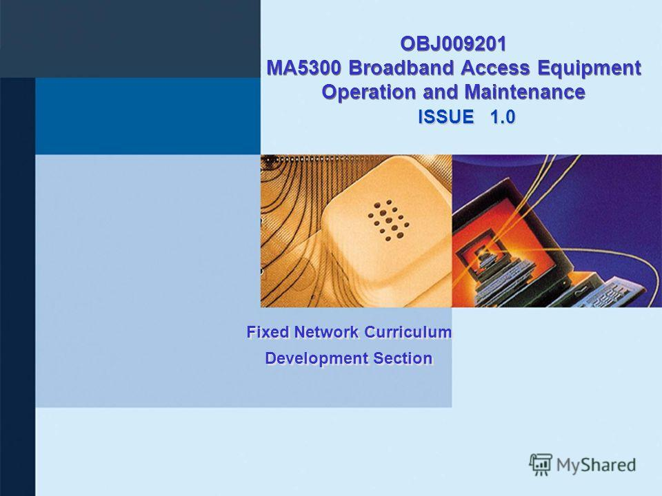 ISSUE Fixed Network Curriculum Development Section OBJ009201 MA5300 Broadband Access Equipment Operation and Maintenance 1.0