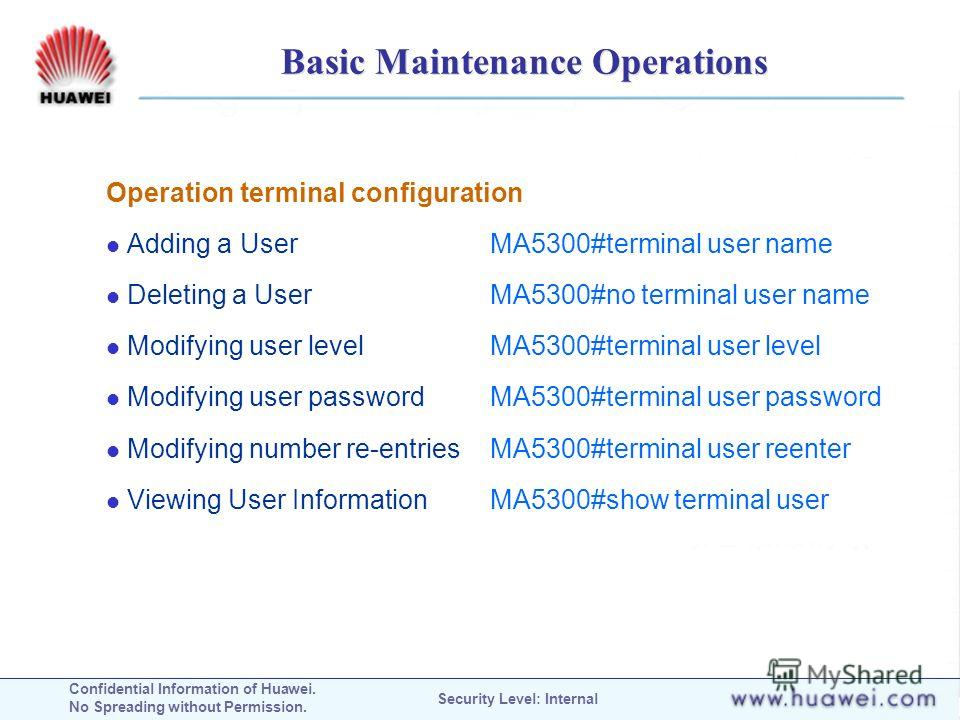 Confidential Information of Huawei. No Spreading without Permission. Security Level: Internal Basic Maintenance Operations Operation terminal configuration Adding a User MA5300#terminal user name Deleting a User MA5300#no terminal user name Modifying