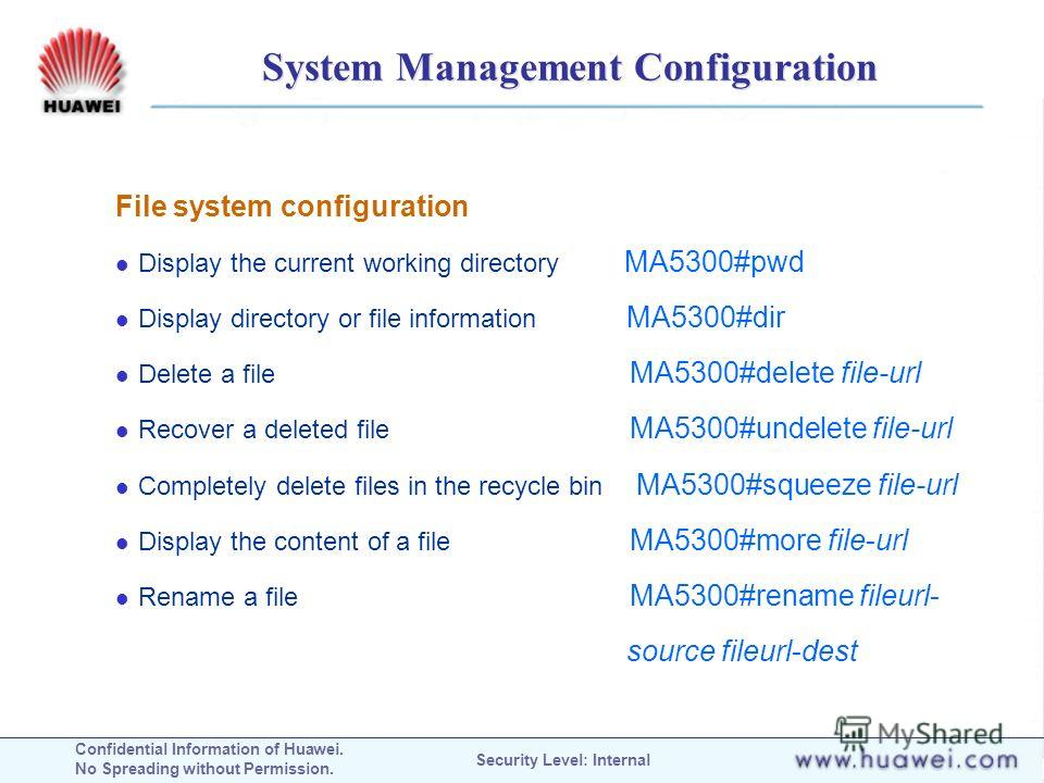 Confidential Information of Huawei. No Spreading without Permission. Security Level: Internal System Management Configuration File system configuration Display the current working directory MA5300#pwd Display directory or file information MA5300#dir