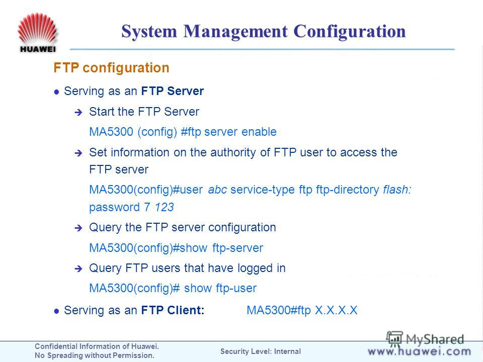 Confidential Information of Huawei. No Spreading without Permission. Security Level: Internal System Management Configuration FTP configuration Serving as an FTP Server Start the FTP Server MA5300 (config) #ftp server enable Set information on the au