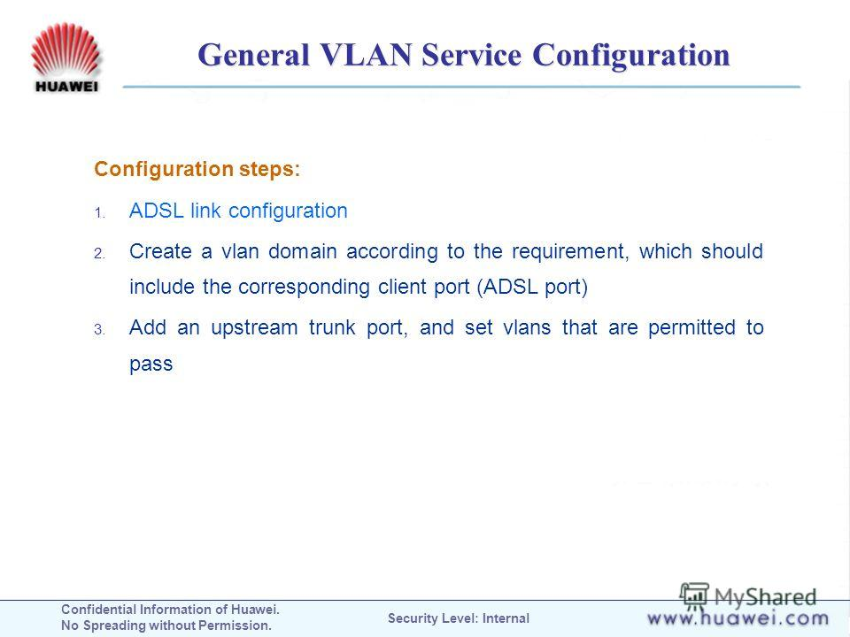 Confidential Information of Huawei. No Spreading without Permission. Security Level: Internal General VLAN Service Configuration Configuration steps: 1. ADSL link configuration 2. Create a vlan domain according to the requirement, which should includ