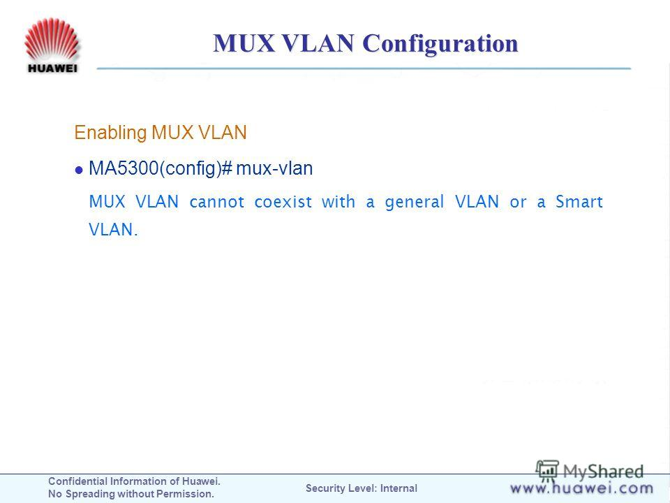 Confidential Information of Huawei. No Spreading without Permission. Security Level: Internal MUX VLAN Configuration Enabling MUX VLAN MA5300(config)# mux-vlan MUX VLAN cannot coexist with a general VLAN or a Smart VLAN.