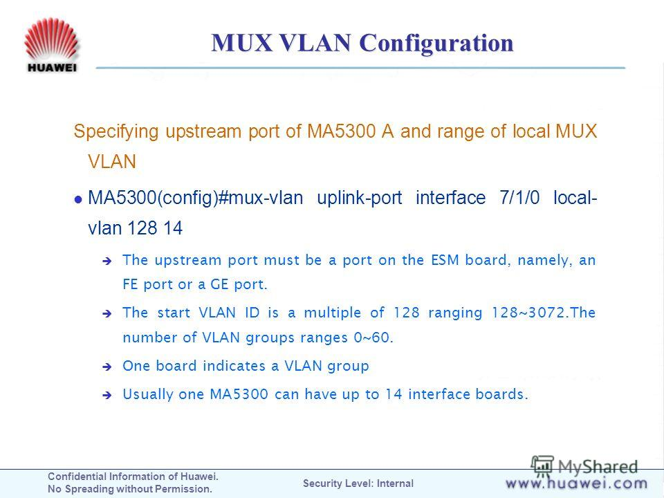 Confidential Information of Huawei. No Spreading without Permission. Security Level: Internal MUX VLAN Configuration Specifying upstream port of MA5300 A and range of local MUX VLAN MA5300(config)#mux-vlan uplink-port interface 7/1/0 local- vlan 128