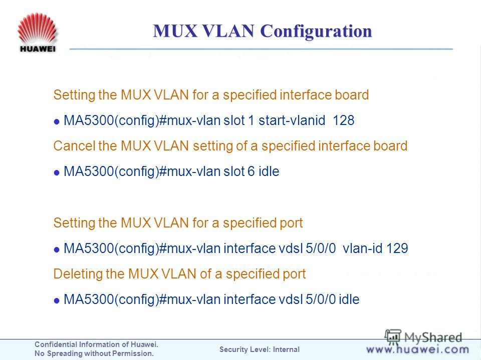 Confidential Information of Huawei. No Spreading without Permission. Security Level: Internal MUX VLAN Configuration Setting the MUX VLAN for a specified interface board MA5300(config)#mux-vlan slot 1 start-vlanid 128 Cancel the MUX VLAN setting of a