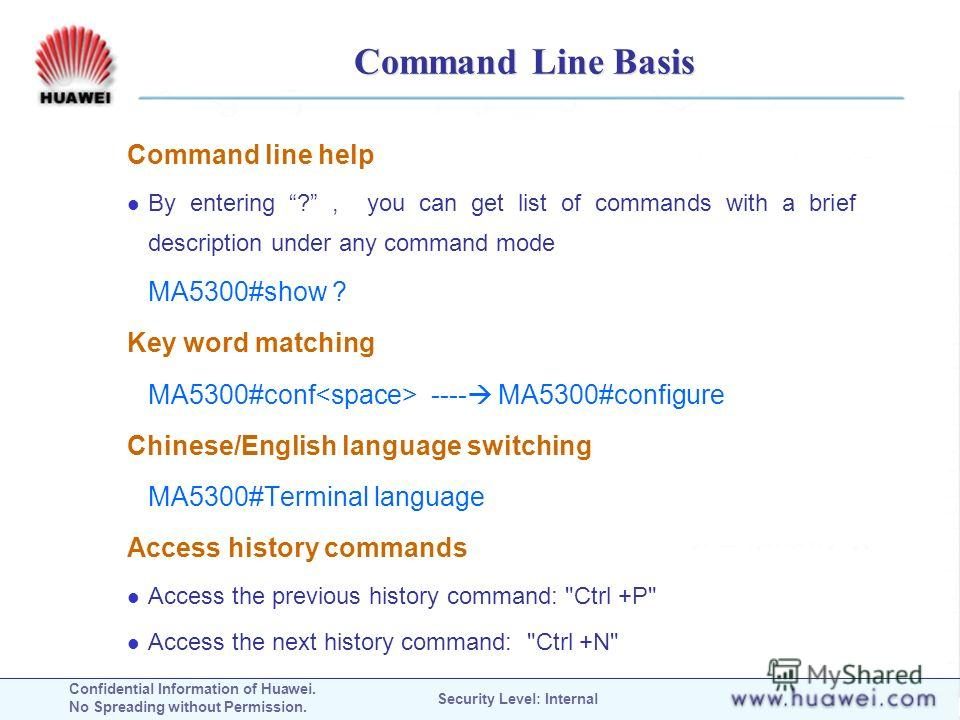 Confidential Information of Huawei. No Spreading without Permission. Security Level: Internal Command Line Basis Command line help By entering ?, you can get list of commands with a brief description under any command mode MA5300#show ? Key word matc