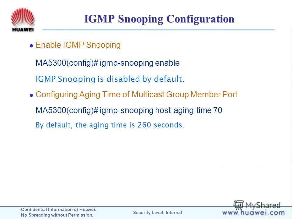 Confidential Information of Huawei. No Spreading without Permission. Security Level: Internal IGMP Snooping Configuration Enable IGMP Snooping MA5300(config)# igmp-snooping enable IGMP Snooping is disabled by default. Configuring Aging Time of Multic