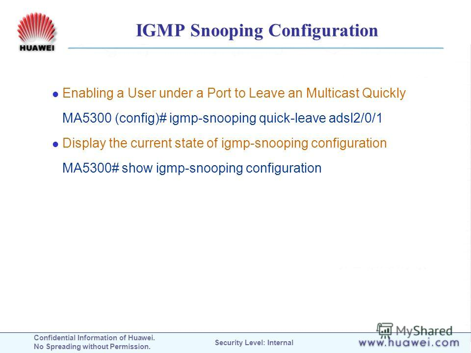 Confidential Information of Huawei. No Spreading without Permission. Security Level: Internal IGMP Snooping Configuration Enabling a User under a Port to Leave an Multicast Quickly MA5300 (config)# igmp-snooping quick-leave adsl2/0/1 Display the curr